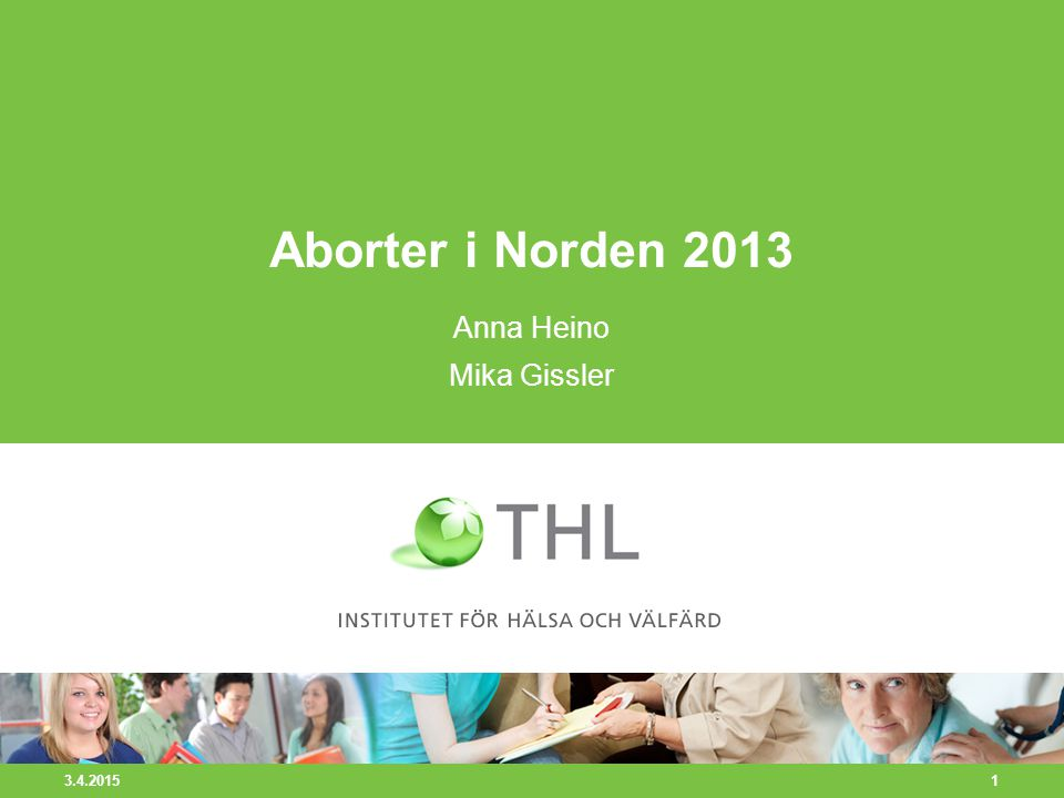 3.4.2015 1 Aborter i Norden 2013 Anna Heino Mika Gissler