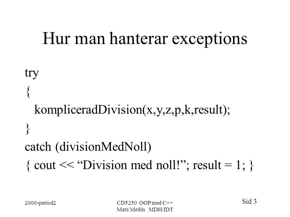 Sid 3 2000-period2CD5250 OOP med C++ Mats Medin MDH/IDT Hur man hanterar exceptions try { kompliceradDivision(x,y,z,p,k,result); } catch (divisionMedN
