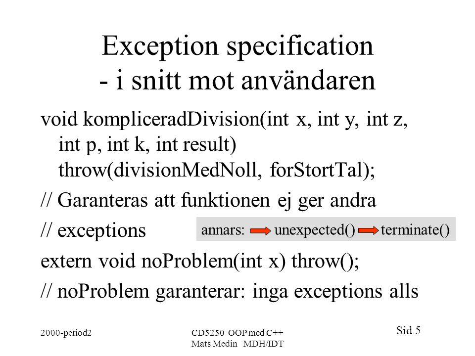 Sid 5 2000-period2CD5250 OOP med C++ Mats Medin MDH/IDT Exception specification - i snitt mot användaren void kompliceradDivision(int x, int y, int z,