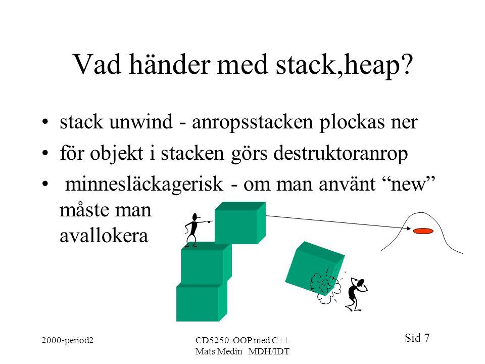 Sid 7 2000-period2CD5250 OOP med C++ Mats Medin MDH/IDT Vad händer med stack,heap? stack unwind - anropsstacken plockas ner för objekt i stacken görs