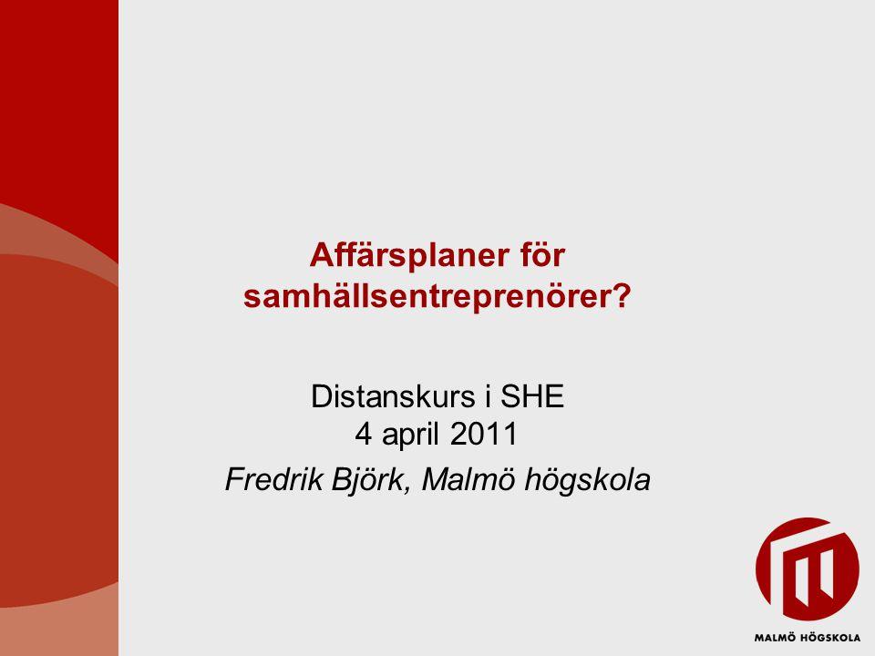 Affärsplaner för samhällsentreprenörer? Distanskurs i SHE 4 april 2011 Fredrik Björk, Malmö högskola
