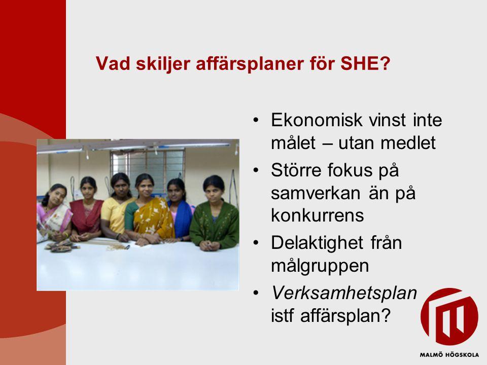 Vad skiljer affärsplaner för SHE? Ekonomisk vinst inte målet – utan medlet Större fokus på samverkan än på konkurrens Delaktighet från målgruppen Verk