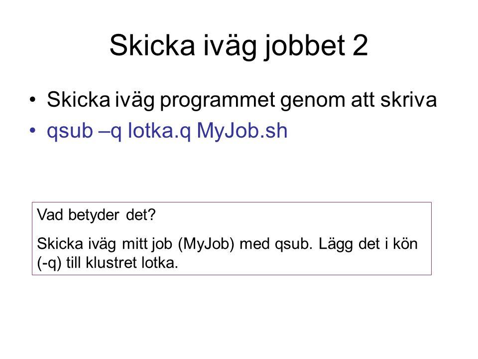 Skicka iväg jobbet 2 Skicka iväg programmet genom att skriva qsub –q lotka.q MyJob.sh Vad betyder det.