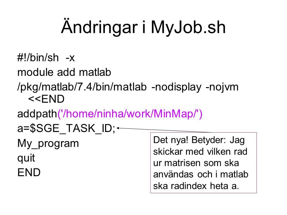 Ändringar i MyJob.sh #!/bin/sh -x module add matlab /pkg/matlab/7.4/bin/matlab -nodisplay -nojvm <<END addpath( /home/ninha/work/MinMap/ ) a=$SGE_TASK_ID; My_program quit END Det nya.