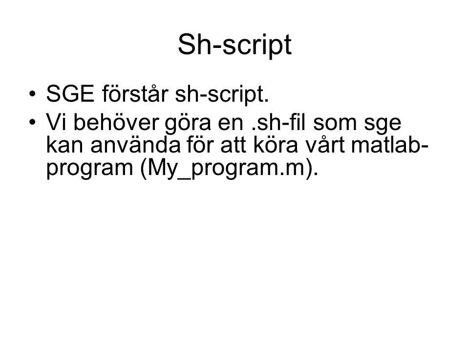 #!/bin/sh -x module add matlab /pkg/matlab/7.4/bin/matlab -nodisplay -nojvm <<END addpath( /home/ninha/work/MinMap/ ) My_program quit END Läs med sh Starta matlab utan grafik och gör allt som jag säger tills END Om jag använder fler sub funktioner som jag gjort själv hittar du dem här Kör mitt program Filen MyJob.sh