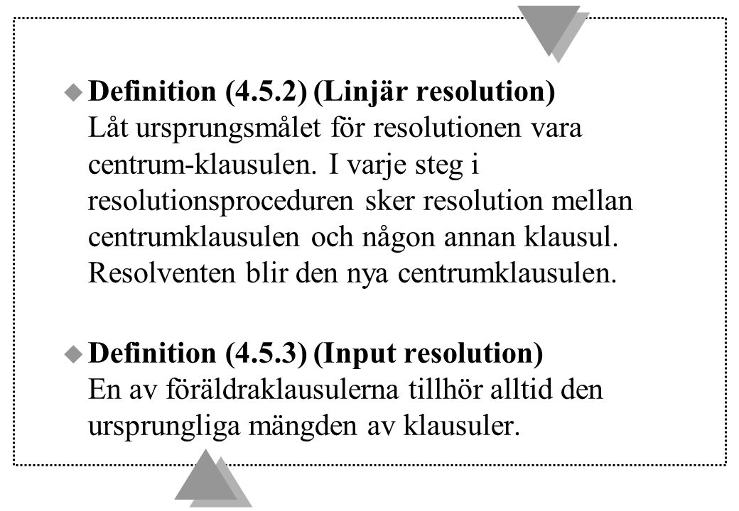 u Definition (4.5.2) (Linjär resolution) Låt ursprungsmålet för resolutionen vara centrum-klausulen. I varje steg i resolutionsproceduren sker resolut