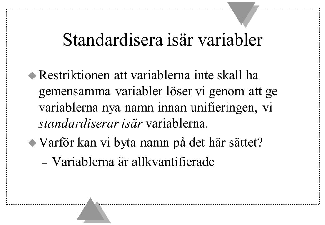 Standardisera isär variabler u Restriktionen att variablerna inte skall ha gemensamma variabler löser vi genom att ge variablerna nya namn innan unifieringen, vi standardiserar isär variablerna.