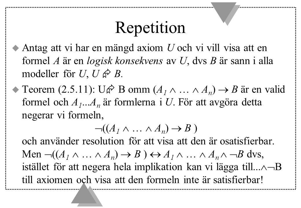 Repetition  Antag att vi har en mängd axiom U och vi vill visa att en formel A är en logisk konsekvens av U, dvs B är sann i alla modeller för U, U  B.