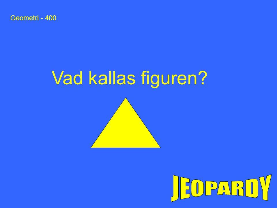 Geometri - 400 Vad kallas figuren?