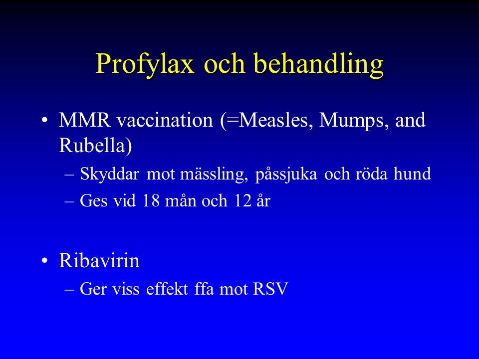 Profylax och behandling MMR vaccination (=Measles, Mumps, and Rubella) –Skyddar mot mässling, påssjuka och röda hund –Ges vid 18 mån och 12 år Ribavirin –Ger viss effekt ffa mot RSV