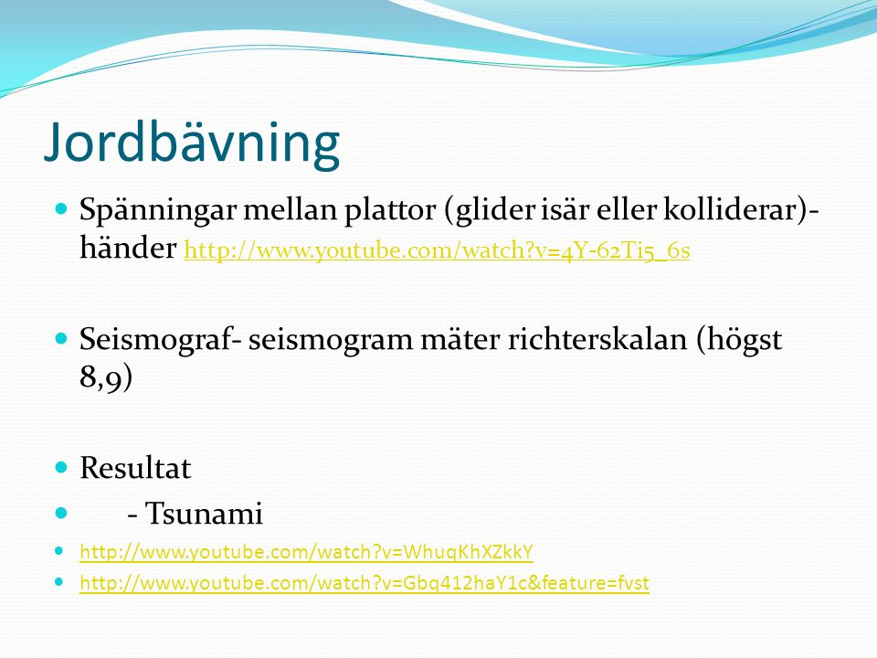 Jordbävning Spänningar mellan plattor (glider isär eller kolliderar)- händer http://www.youtube.com/watch?v=4Y-62Ti5_6s http://www.youtube.com/watch?v