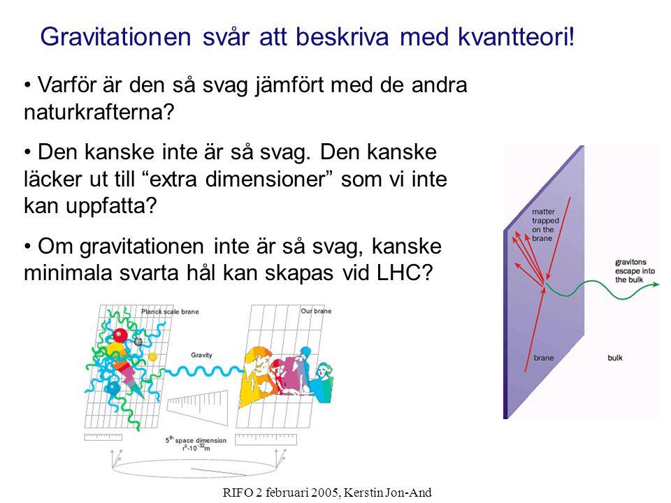 RIFO 2 februari 2005, Kerstin Jon-And För att få svaren behöver vi en partikelaccelerator LHC - Large Hadron Collider -Ska kollidera protoner med protoner vid en energi av 14 TeV, världsrekord -Ska kollidera blykärnor vid en energi av 1150 TeV -40 millioner kollisoner per sekund.