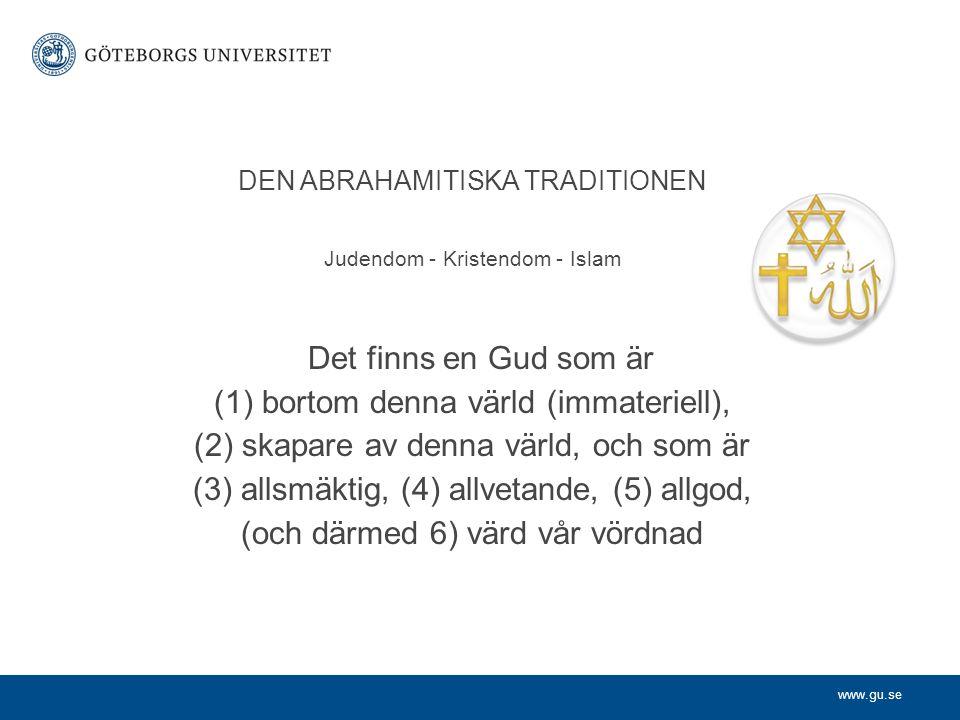 www.gu.se DEN ABRAHAMITISKA TRADITIONEN Judendom - Kristendom - Islam Det finns en Gud som är (1)bortom denna värld (immateriell), (2) skapare av denn