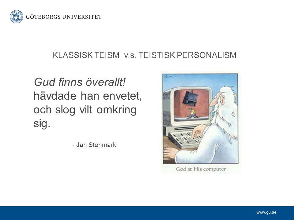 www.gu.se KLASSISK TEISM v.s. TEISTISK PERSONALISM Gud finns överallt! hävdade han envetet, och slog vilt omkring sig. - Jan Stenmark