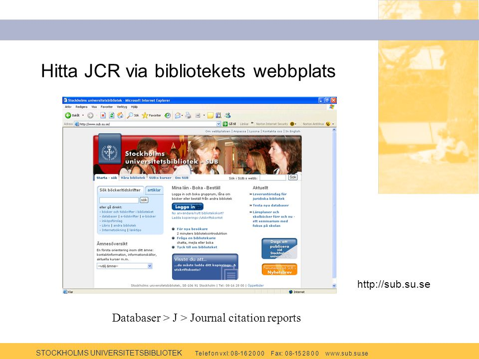 STOCKHOLMS UNIVERSITETSBIBLIOTEK Te l e f o n v x l: 0 8-1 6 2 0 0 0 F ax: 0 8-15 2 8 0 0 w w w.s u b.s u.se Hitta JCR via bibliotekets webbplats http://sub.su.se Databaser > J > Journal citation reports