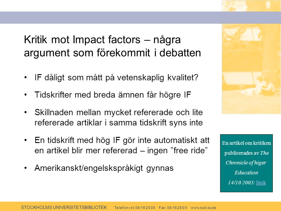 STOCKHOLMS UNIVERSITETSBIBLIOTEK Te l e f o n v x l: 0 8-1 6 2 0 0 0 F ax: 0 8-15 2 8 0 0 w w w.s u b.s u.se Kritik mot Impact factors – några argumen