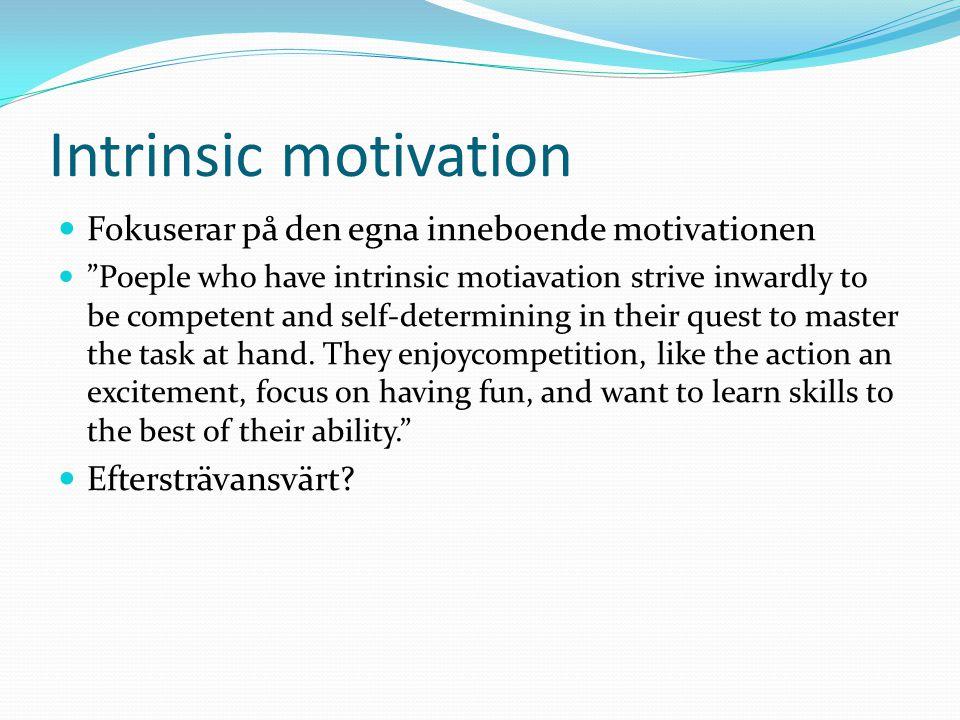 """Intrinsic motivation Fokuserar på den egna inneboende motivationen """"Poeple who have intrinsic motiavation strive inwardly to be competent and self-det"""