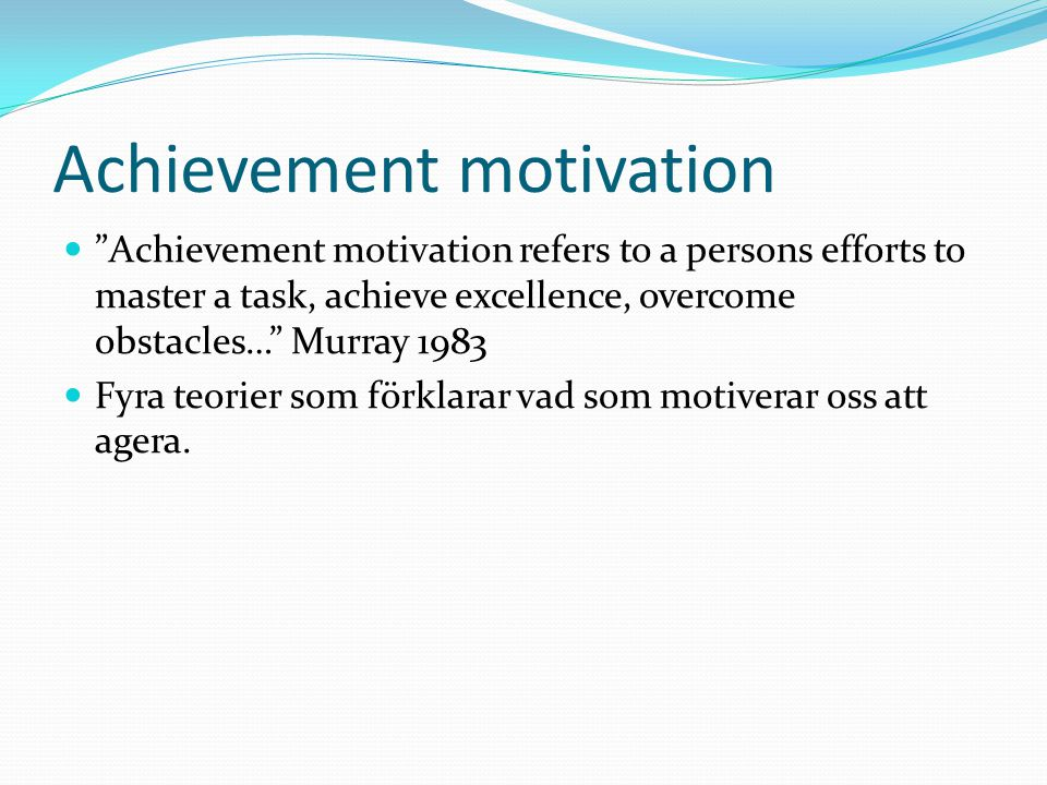 """Achievement motivation """"Achievement motivation refers to a persons efforts to master a task, achieve excellence, overcome obstacles…"""" Murray 1983 Fyra"""