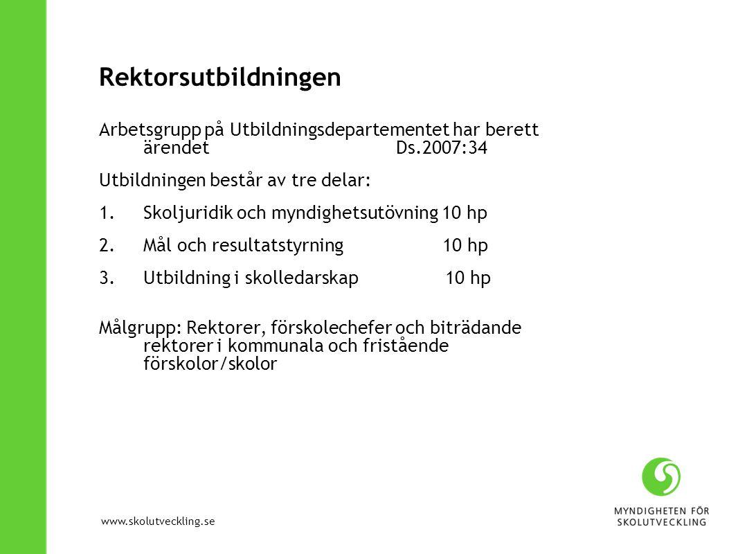 www.skolutveckling.se Rektorsutbildningen Arbetsgrupp på Utbildningsdepartementet har berett ärendet Ds.2007:34 Utbildningen består av tre delar: 1.Sk