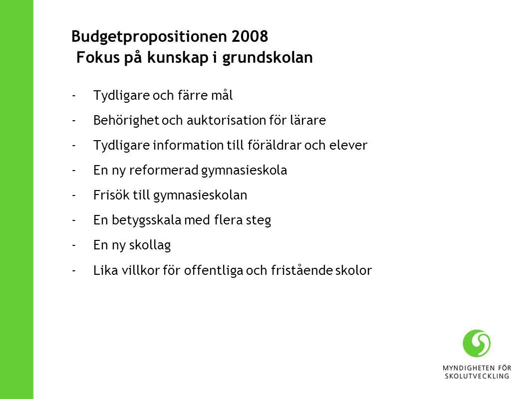 Budgetpropositionen 2008 Fokus på kunskap i grundskolan - Tydligare och färre mål - Behörighet och auktorisation för lärare - Tydligare information till föräldrar och elever - En ny reformerad gymnasieskola - Frisök till gymnasieskolan - En betygsskala med flera steg - En ny skollag - Lika villkor för offentliga och fristående skolor