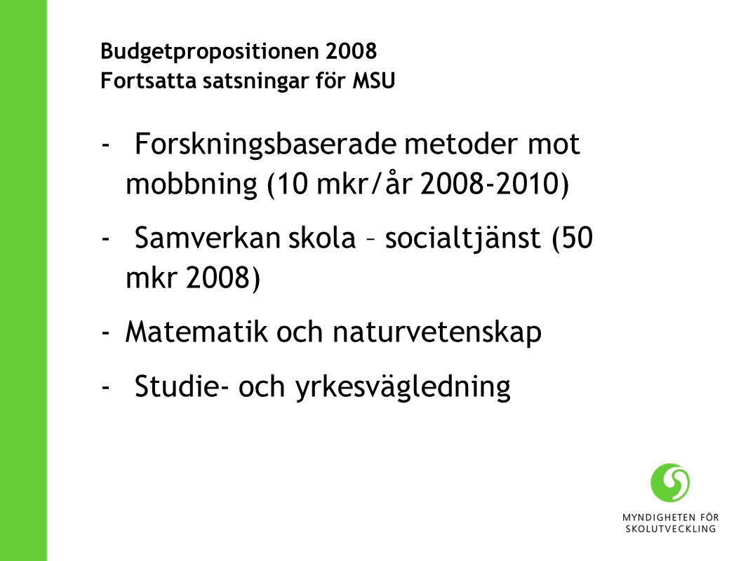 Budgetpropositionen 2008 Fortsatta satsningar för MSU - Forskningsbaserade metoder mot mobbning (10 mkr/år 2008-2010) - Samverkan skola – socialtjänst (50 mkr 2008) -Matematik och naturvetenskap - Studie- och yrkesvägledning