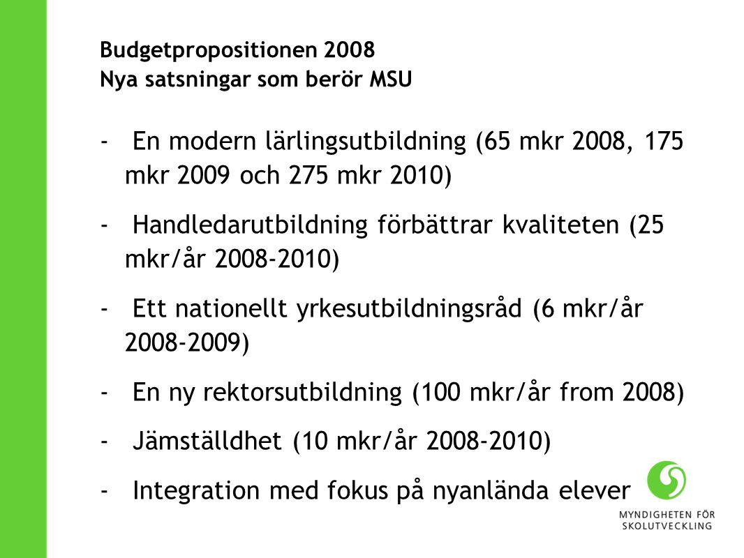 Budgetpropositionen 2008 Nya satsningar som berör MSU - En modern lärlingsutbildning (65 mkr 2008, 175 mkr 2009 och 275 mkr 2010) - Handledarutbildning förbättrar kvaliteten (25 mkr/år 2008-2010) - Ett nationellt yrkesutbildningsråd (6 mkr/år 2008-2009) - En ny rektorsutbildning (100 mkr/år from 2008) - Jämställdhet (10 mkr/år 2008-2010) - Integration med fokus på nyanlända elever