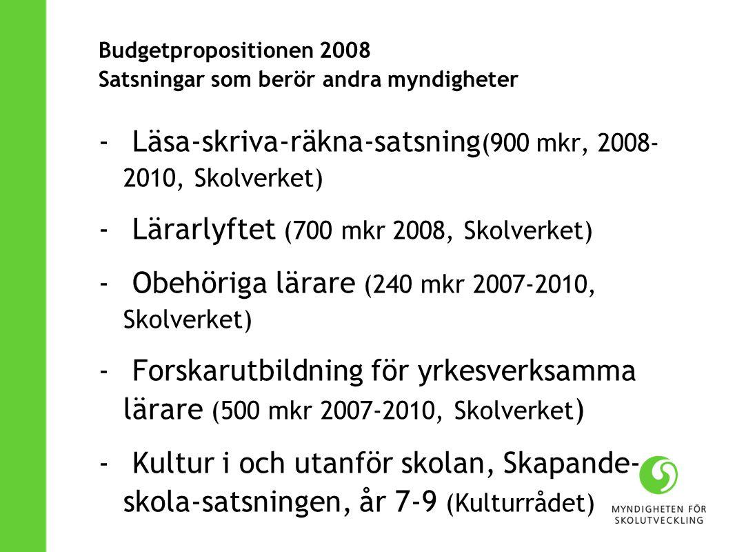 Budgetpropositionen 2008 Satsningar som berör andra myndigheter - Läsa-skriva-räkna-satsning (900 mkr, 2008- 2010, Skolverket) - Lärarlyftet (700 mkr 2008, Skolverket) - Obehöriga lärare (240 mkr 2007-2010, Skolverket) - Forskarutbildning för yrkesverksamma lärare (500 mkr 2007-2010, Skolverket ) - Kultur i och utanför skolan, Skapande- skola-satsningen, år 7-9 (Kulturrådet)