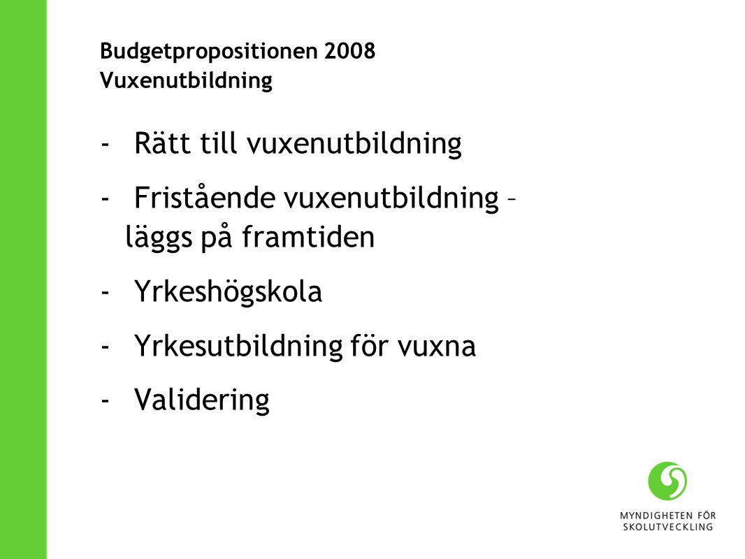 Budgetpropositionen 2008 Vuxenutbildning - Rätt till vuxenutbildning - Fristående vuxenutbildning – läggs på framtiden - Yrkeshögskola - Yrkesutbildni