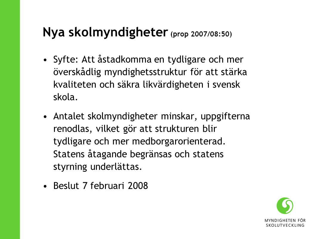 Nya skolmyndigheter (prop 2007/08:50) Syfte: Att åstadkomma en tydligare och mer överskådlig myndighetsstruktur för att stärka kvaliteten och säkra likvärdigheten i svensk skola.