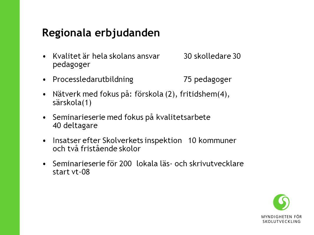 Regionala erbjudanden Kvalitet är hela skolans ansvar 30 skolledare 30 pedagoger Processledarutbildning 75 pedagoger Nätverk med fokus på: förskola (2), fritidshem(4), särskola(1) Seminarieserie med fokus på kvalitetsarbete 40 deltagare Insatser efter Skolverkets inspektion 10 kommuner och två fristående skolor Seminarieserie för 200 lokala läs- och skrivutvecklare start vt-08