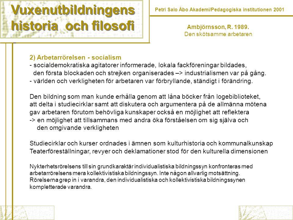 Vuxenutbildningens historia och filosofi Vuxenutbildningens historia och filosofi Petri Salo Åbo Akademi/Pedagogiska institutionen 2001 2) Arbetarrörelsen - socialism - socialdemokratiska agitatorer informerade, lokala fackföreningar bildades, den första blockaden och strejken organiserades –> industrialismen var på gång.