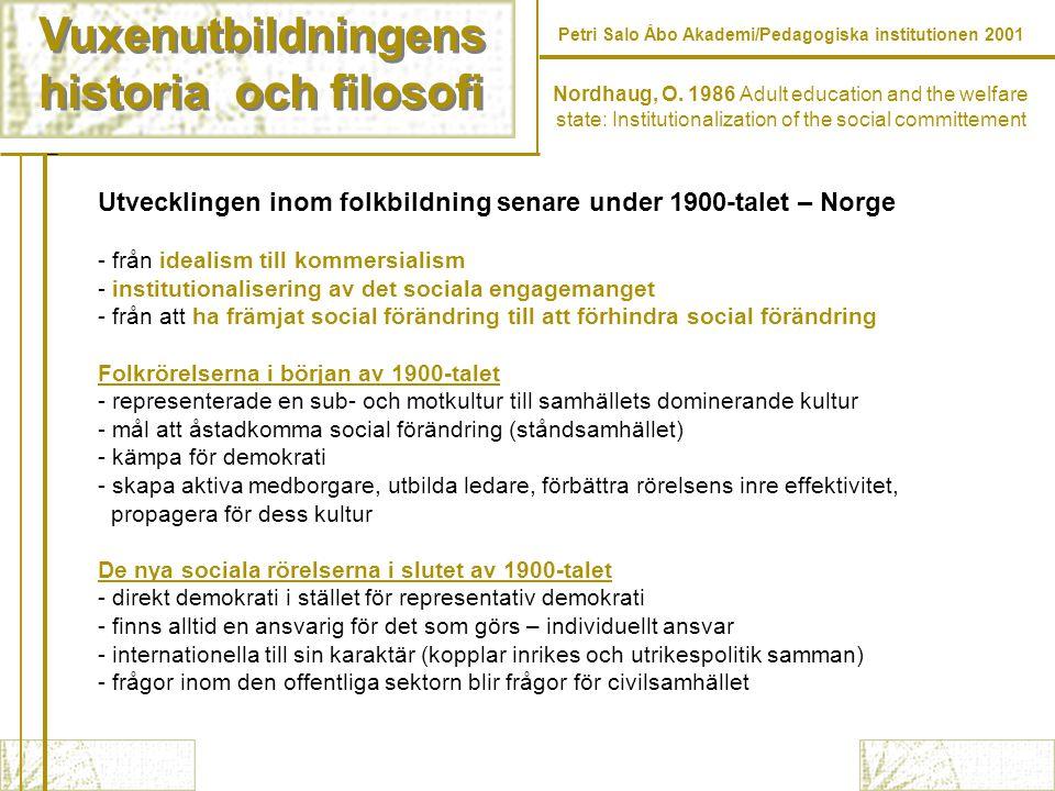 Vuxenutbildningens historia och filosofi Vuxenutbildningens historia och filosofi Petri Salo Åbo Akademi/Pedagogiska institutionen 2001 Utvecklingen inom folkbildning senare under 1900-talet – Norge - från idealism till kommersialism - institutionalisering av det sociala engagemanget - från att ha främjat social förändring till att förhindra social förändring Folkrörelserna i början av 1900-talet - representerade en sub- och motkultur till samhällets dominerande kultur - mål att åstadkomma social förändring (ståndsamhället) - kämpa för demokrati - skapa aktiva medborgare, utbilda ledare, förbättra rörelsens inre effektivitet, propagera för dess kultur De nya sociala rörelserna i slutet av 1900-talet - direkt demokrati i stället för representativ demokrati - finns alltid en ansvarig för det som görs – individuellt ansvar - internationella till sin karaktär (kopplar inrikes och utrikespolitik samman) - frågor inom den offentliga sektorn blir frågor för civilsamhället Nordhaug, O.