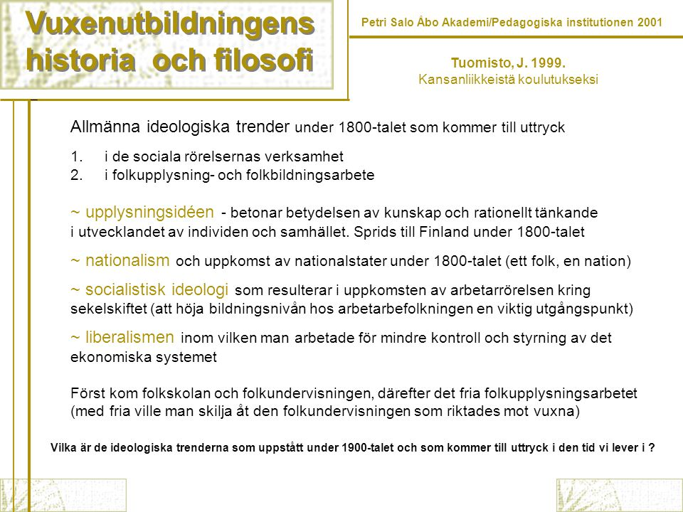 Vuxenutbildningens historia och filosofi Vuxenutbildningens historia och filosofi Petri Salo Åbo Akademi/Pedagogiska institutionen 2001 Uppkomsten av folkupplysningsarbetet i Finland (kansanvalistustyö) 1874-1917 Kan indelas i två perioder (1) det inledande skedet under vilken eliten, de bildade tog hand om folkupplysningen (2) det andra skedet under vilken folkrörelser och medborgarorganisationer tar själv hand om upplysningsarbetet -> förenades av en kamp för finsk kultur och en självständig nation 1874 grundas Kansanvalistusseura som var en organisation vars uppgift var att främja undervisnings- och kulturverksamhet bland den vuxna befolkningen folket och nationen uppstod genom folkrörelserna Tuomisto, J.