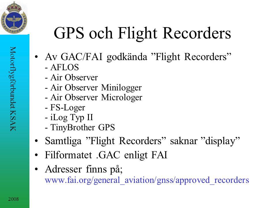 2008 Motorflygförbundet KSAK GPS och Flight Recorders Av GAC/FAI godkända Flight Recorders - AFLOS - Air Observer - Air Observer Minilogger - Air Observer Microloger - FS-Loger - iLog Typ II - TinyBrother GPS Samtliga Flight Recorders saknar display Filformatet.GAC enligt FAI Adresser finns på; www.fai.org/general_aviation/gnss/approved_recorders