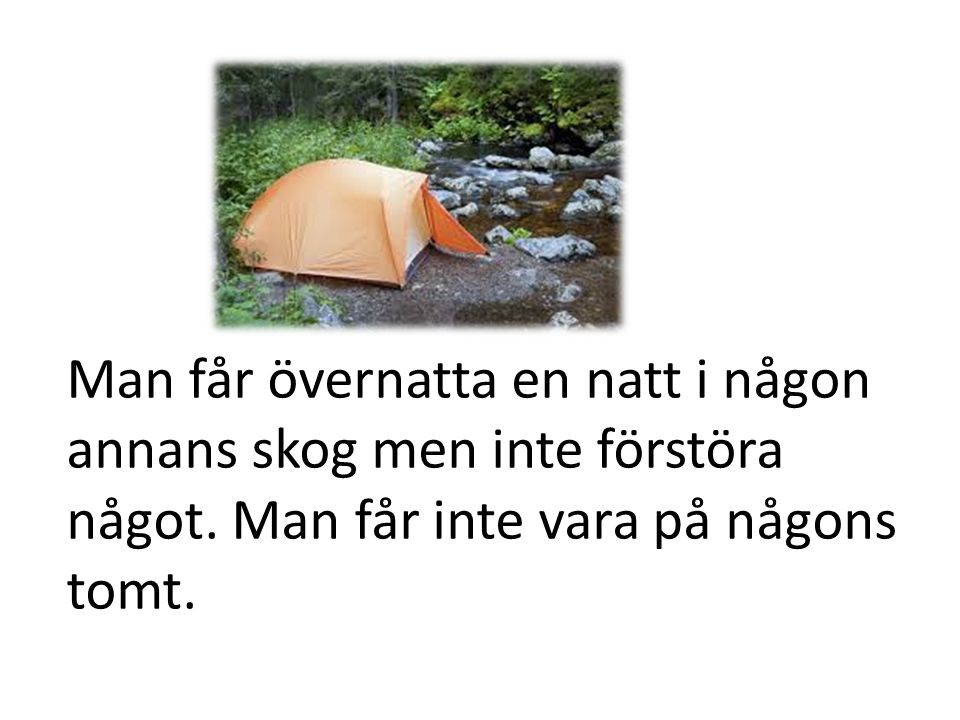 Man får övernatta en natt i någon annans skog men inte förstöra något. Man får inte vara på någons tomt.