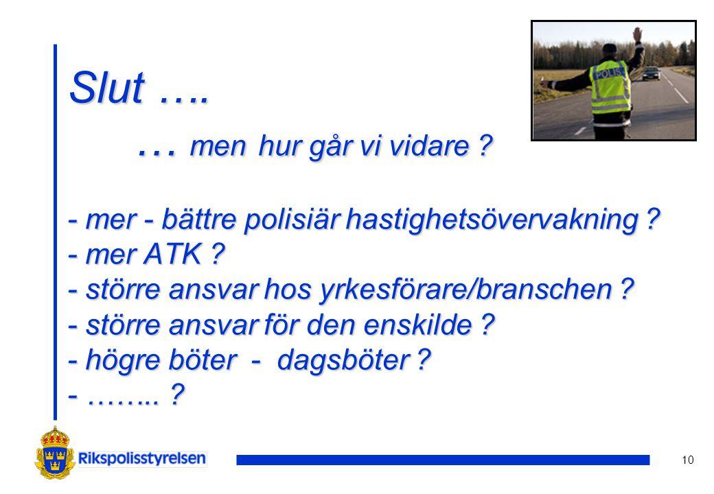 10 Slut …. … men hur går vi vidare ? - mer - bättre polisiär hastighetsövervakning ? - mer ATK ? - större ansvar hos yrkesförare/branschen ? - större