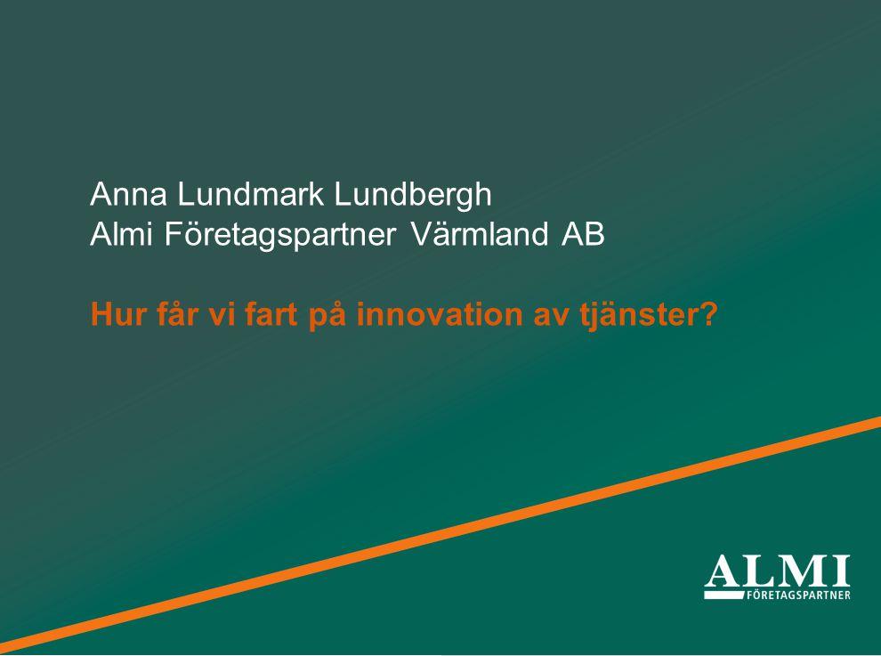 Från idéer till framgångsrika företag Anna Lundmark Lundbergh Almi Företagspartner Värmland AB Hur får vi fart på innovation av tjänster?