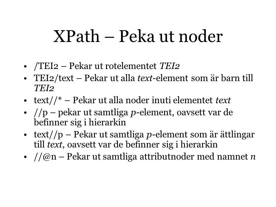 XPath – Peka ut noder /TEI2 – Pekar ut rotelementet TEI2 TEI2/text – Pekar ut alla text-element som är barn till TEI2 text//* – Pekar ut alla noder inuti elementet text //p – pekar ut samtliga p-element, oavsett var de befinner sig i hierarkin text//p – Pekar ut samtliga p-element som är ättlingar till text, oavsett var de befinner sig i hierarkin //@n – Pekar ut samtliga attributnoder med namnet n