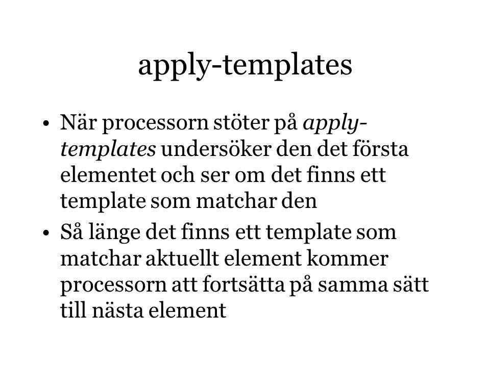 apply-templates När processorn stöter på apply- templates undersöker den det första elementet och ser om det finns ett template som matchar den Så länge det finns ett template som matchar aktuellt element kommer processorn att fortsätta på samma sätt till nästa element