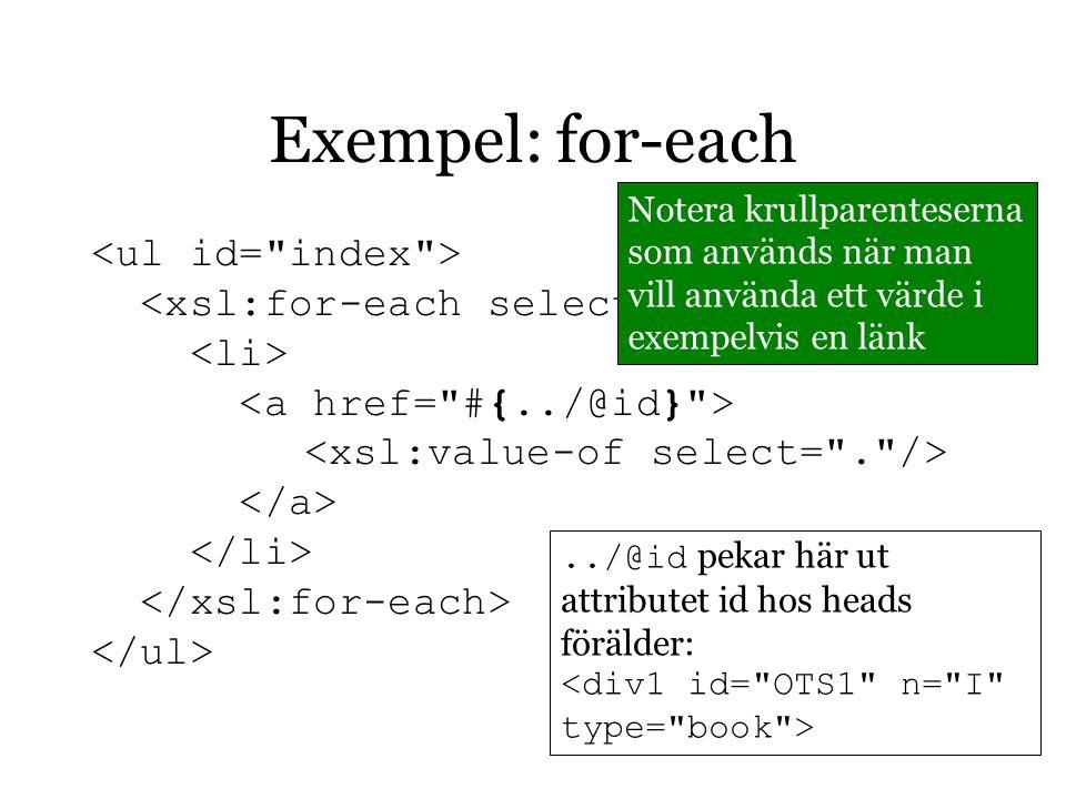 Exempel: for-each../@id pekar här ut attributet id hos heads förälder: <div1 id= OTS1 n= I type= book > Notera krullparenteserna som används när man vill använda ett värde i exempelvis en länk