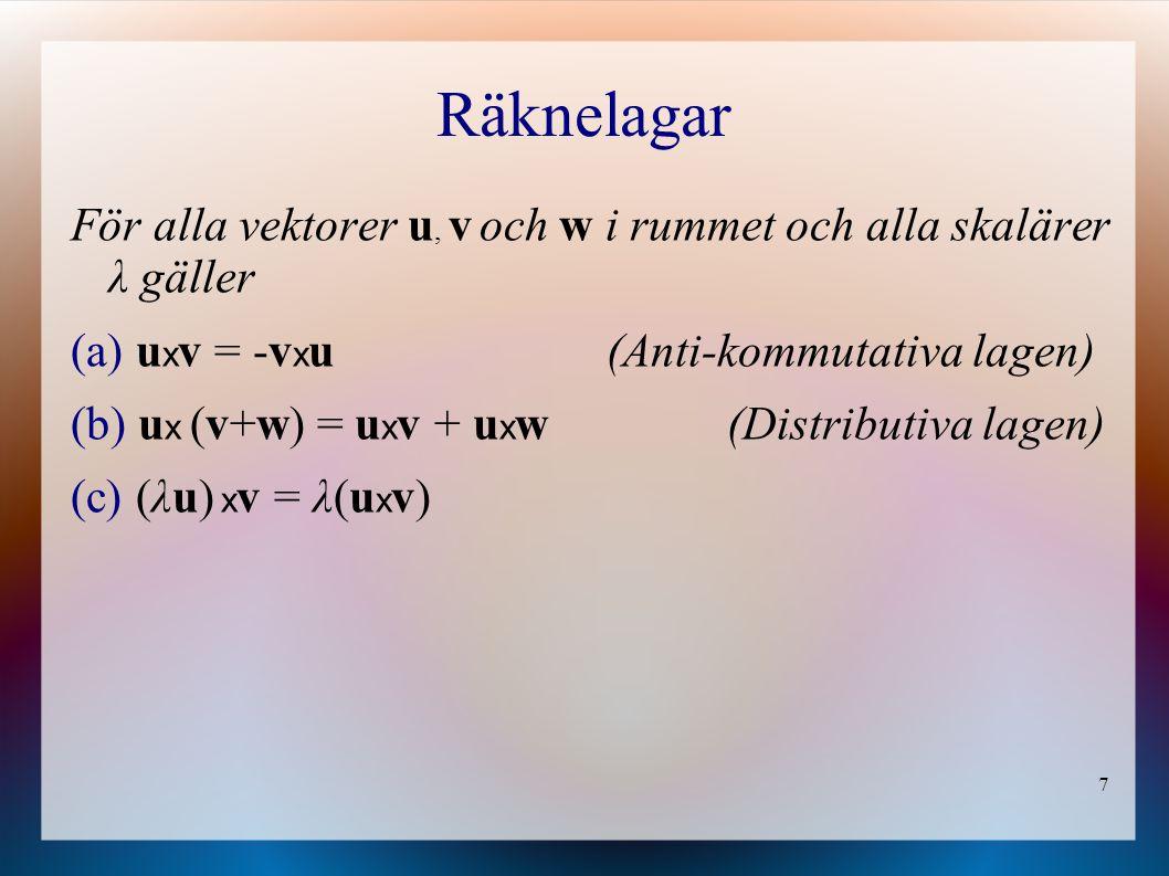 7 Räknelagar För alla vektorer u, v och w i rummet och alla skalärer λ gäller (a) u x v = -v x u (Anti-kommutativa lagen) (b) u x (v+w) = u x v + u x