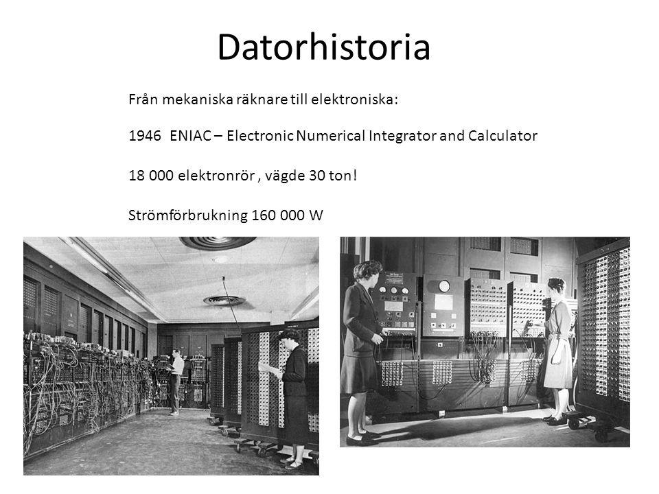 Datorhistoria 1946 ENIAC – Electronic Numerical Integrator and Calculator 18 000 elektronrör, vägde 30 ton! Strömförbrukning 160 000 W Från mekaniska