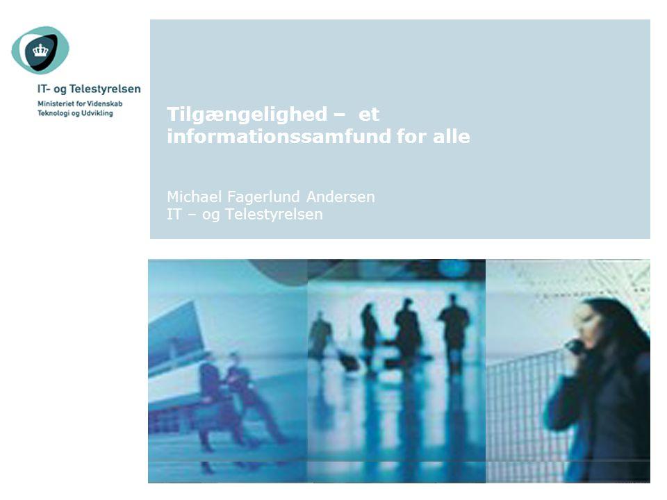 Tilgængelighed – et informationssamfund for alle Michael Fagerlund Andersen IT – og Telestyrelsen