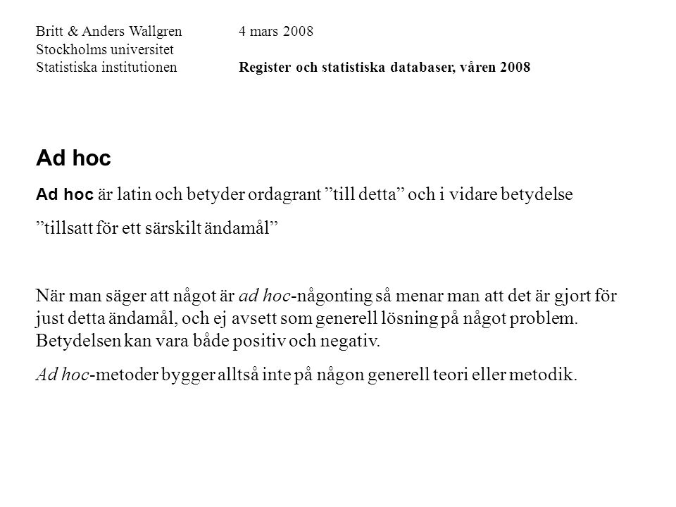 Britt & Anders Wallgren4 mars 2008 Stockholms universitet Statistiska institutionenRegister och statistiska databaser, våren 2008 Ad hoc Ad hoc är latin och betyder ordagrant till detta och i vidare betydelse tillsatt för ett särskilt ändamål När man säger att något är ad hoc-någonting så menar man att det är gjort för just detta ändamål, och ej avsett som generell lösning på något problem.
