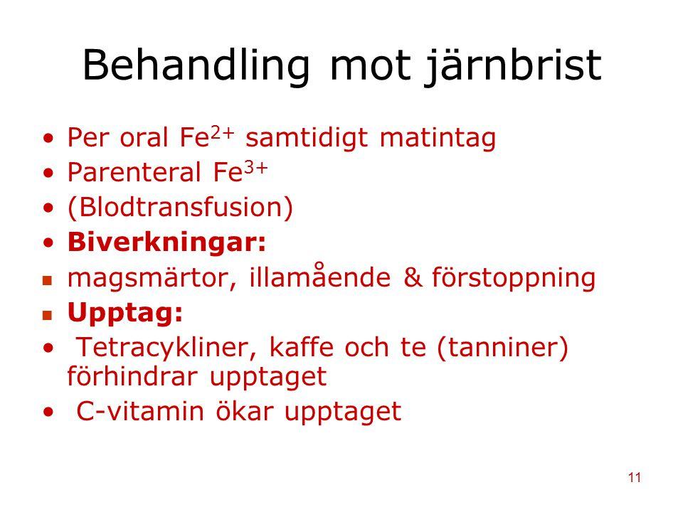 11 Behandling mot järnbrist Per oral Fe 2+ samtidigt matintag Parenteral Fe 3+ (Blodtransfusion) Biverkningar: magsmärtor, illamående & förstoppning U