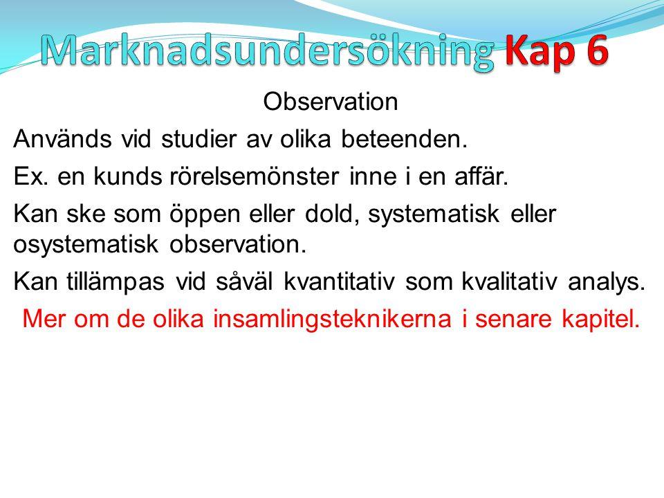 Observation Används vid studier av olika beteenden. Ex. en kunds rörelsemönster inne i en affär. Kan ske som öppen eller dold, systematisk eller osyst