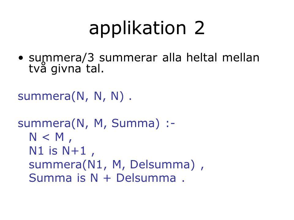 applikation 2 summera/3 summerar alla heltal mellan två givna tal. summera(N, N, N). summera(N, M, Summa) :- N < M, N1 is N+1, summera(N1, M, Delsumma