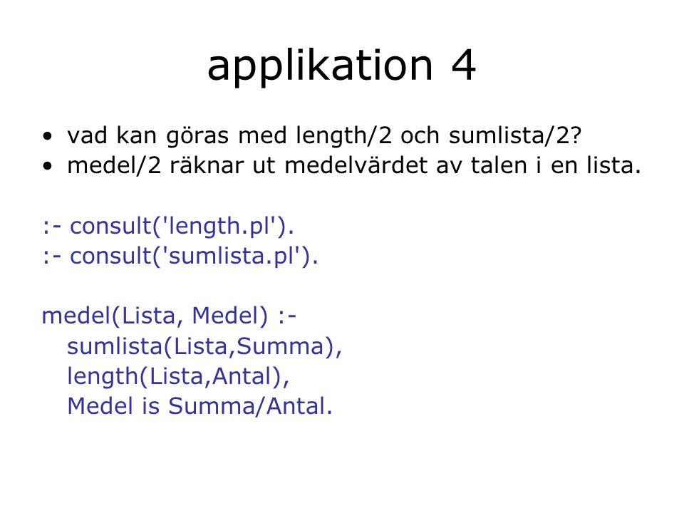applikation 4 vad kan göras med length/2 och sumlista/2? medel/2 räknar ut medelvärdet av talen i en lista. :- consult('length.pl'). :- consult('sumli