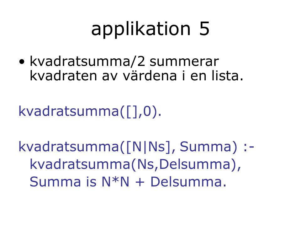 applikation 5 kvadratsumma/2 summerar kvadraten av värdena i en lista. kvadratsumma([],0). kvadratsumma([N|Ns], Summa) :- kvadratsumma(Ns,Delsumma), S