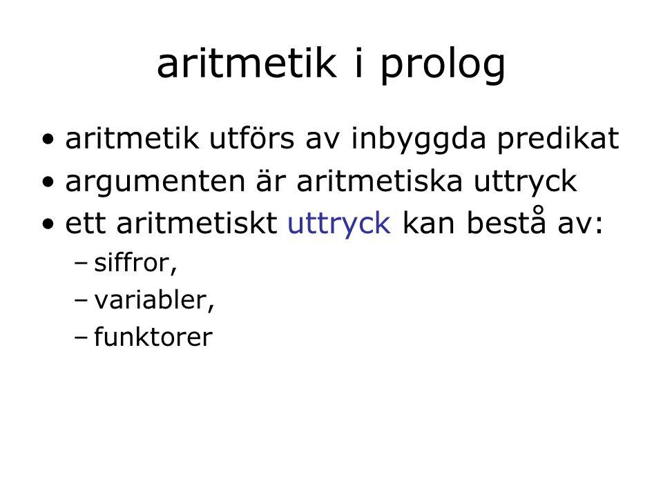 aritmetik i prolog aritmetik utförs av inbyggda predikat argumenten är aritmetiska uttryck ett aritmetiskt uttryck kan bestå av: –siffror, –variabler, –funktorer